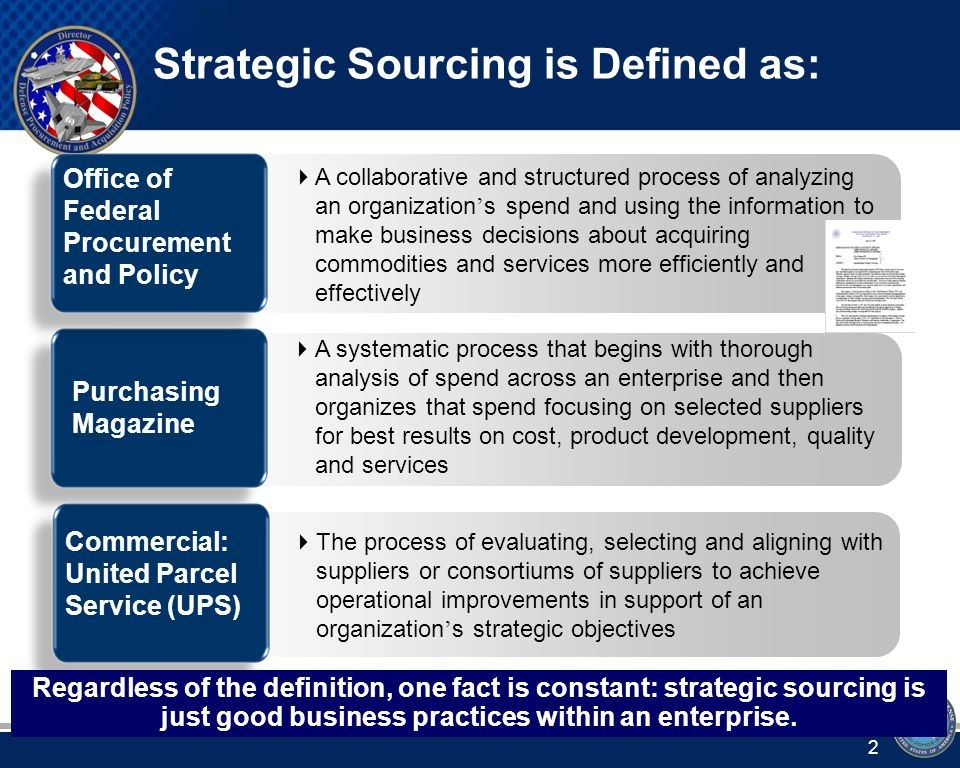  A collaborative and structured process of analyzing an organization ' s spend and using the information to make business decisions about acquiring commodities and services more efficiently and effectively  The process of evaluating, selecting and aligning with suppliers or consortiums of suppliers to achieve operational improvements in support of an organization ' s strategic objectives  A systematic process that begins with thorough analysis of spend across an enterprise and then organizes that spend focusing on selected suppliers for best results on cost, product development, quality and services Purchasing Magazine Commercial: United Parcel Service (UPS) Office of Federal Procurement and Policy Regardless of the definition, one fact is constant: strategic sourcing is just good business practices within an enterprise.
