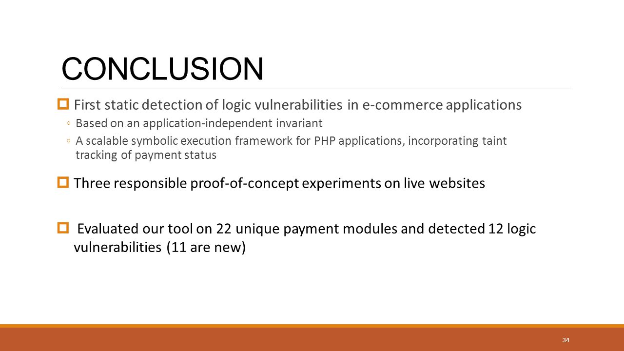 CONCLUSION  First static detection of logic vulnerabilities in e-commerce applications ◦Based on an application-independent invariant ◦A scalable symbolic execution framework for PHP applications, incorporating taint tracking of payment status 34  Three responsible proof-of-concept experiments on live websites  Evaluated our tool on 22 unique payment modules and detected 12 logic vulnerabilities (11 are new)