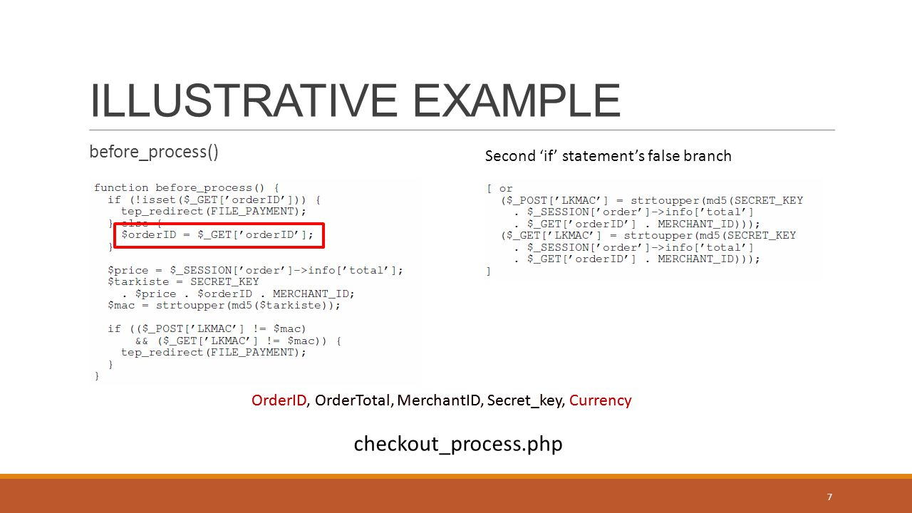 ILLUSTRATIVE EXAMPLE before_process() Second 'if' statement's false branch OrderID, OrderTotal, MerchantID, Secret_key, Currency 7 checkout_process.php