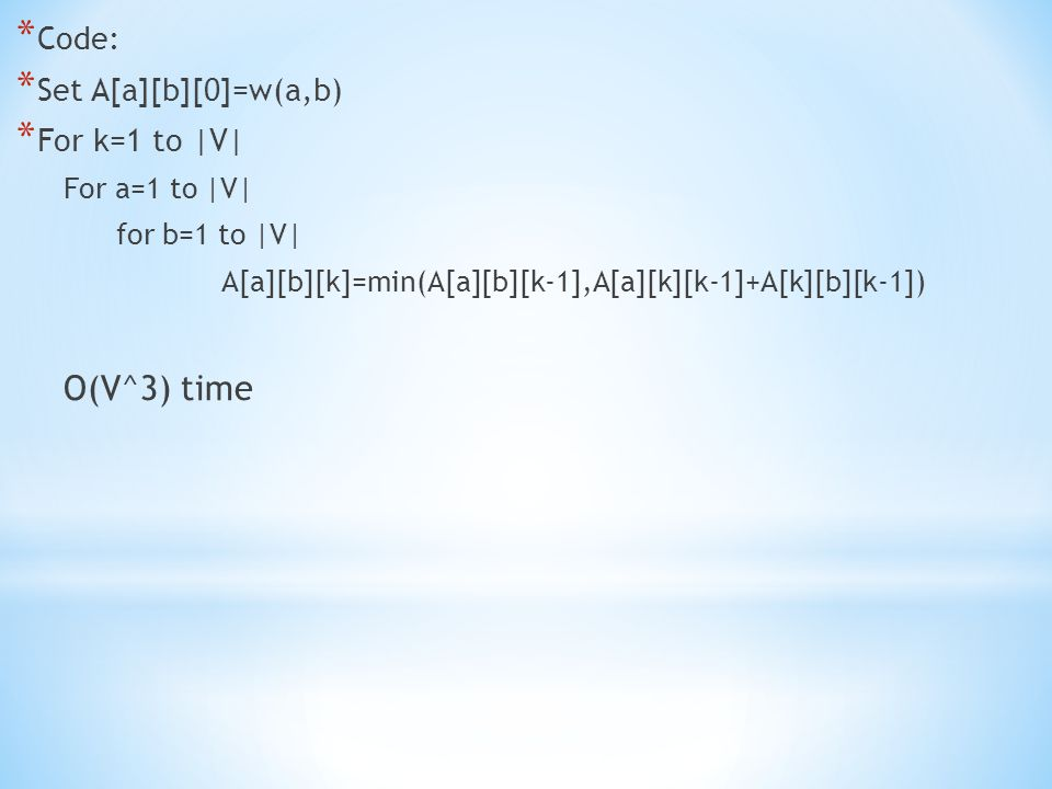 * Code: * Set A[a][b][0]=w(a,b) * For k=1 to |V| For a=1 to |V| for b=1 to |V| A[a][b][k]=min(A[a][b][k-1],A[a][k][k-1]+A[k][b][k-1]) O(V^3) time