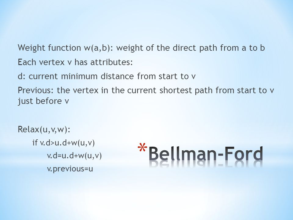 * Bellman-Ford(G,w,s) Set all v.d=∞ and s.d=0 Set all v.previous=null For i=1 to |G.V|-1 For each edge (u,v) in G.E Relax(u,v,w)