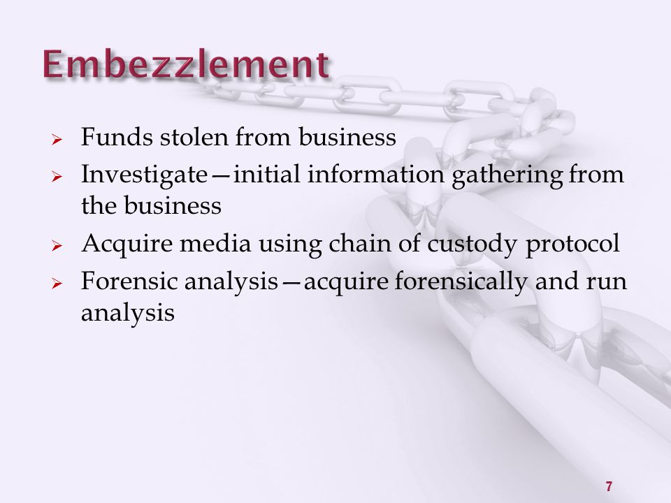 Funds stolen from business  Investigate—initial information gathering from the business  Acquire media using chain of custody protocol  Forensic analysis—acquire forensically and run analysis 7