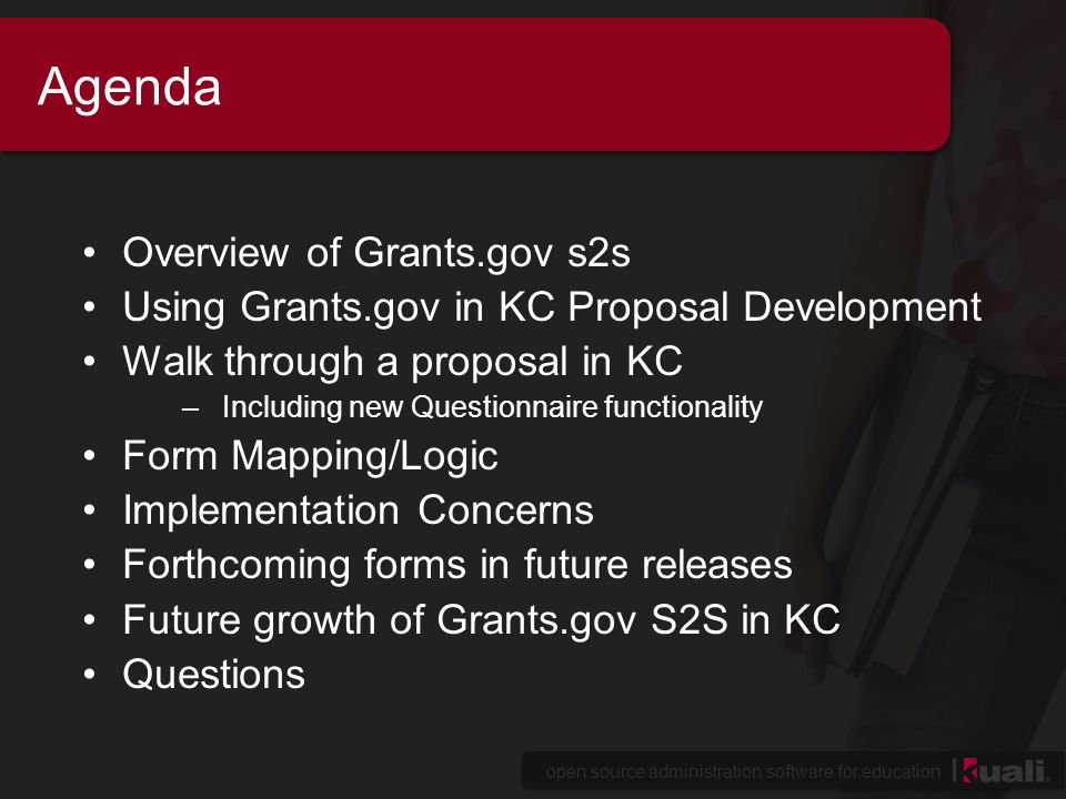 open source administration software for education Agenda Overview of Grants.gov s2s Using Grants.gov in KC Proposal Development Walk through a proposal in KC –Including new Questionnaire functionality Form Mapping/Logic Implementation Concerns Forthcoming forms in future releases Future growth of Grants.gov S2S in KC Questions