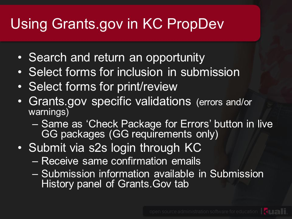 open source administration software for education Using Grants.gov in KC PropDev Search and return an opportunity Select forms for inclusion in submission Select forms for print/review Grants.gov specific validations (errors and/or warnings) –Same as 'Check Package for Errors' button in live GG packages (GG requirements only) Submit via s2s login through KC –Receive same confirmation emails –Submission information available in Submission History panel of Grants.Gov tab