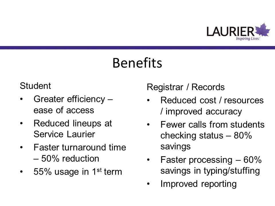 Student Greater efficiency – ease of access Reduced lineups at Service Laurier Faster turnaround time – 50% reduction 55% usage in 1 st term Registrar / Records Reduced cost / resources / improved accuracy Fewer calls from students checking status – 80% savings Faster processing – 60% savings in typing/stuffing Improved reporting Benefits