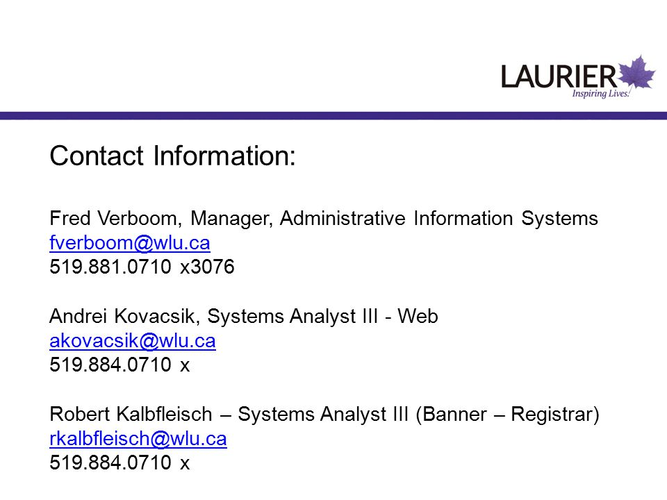 Contact Information: Fred Verboom, Manager, Administrative Information Systems fverboom@wlu.ca 519.881.0710 x3076 Andrei Kovacsik, Systems Analyst III - Web akovacsik@wlu.ca 519.884.0710 x Robert Kalbfleisch – Systems Analyst III (Banner – Registrar) rkalbfleisch@wlu.ca 519.884.0710 x