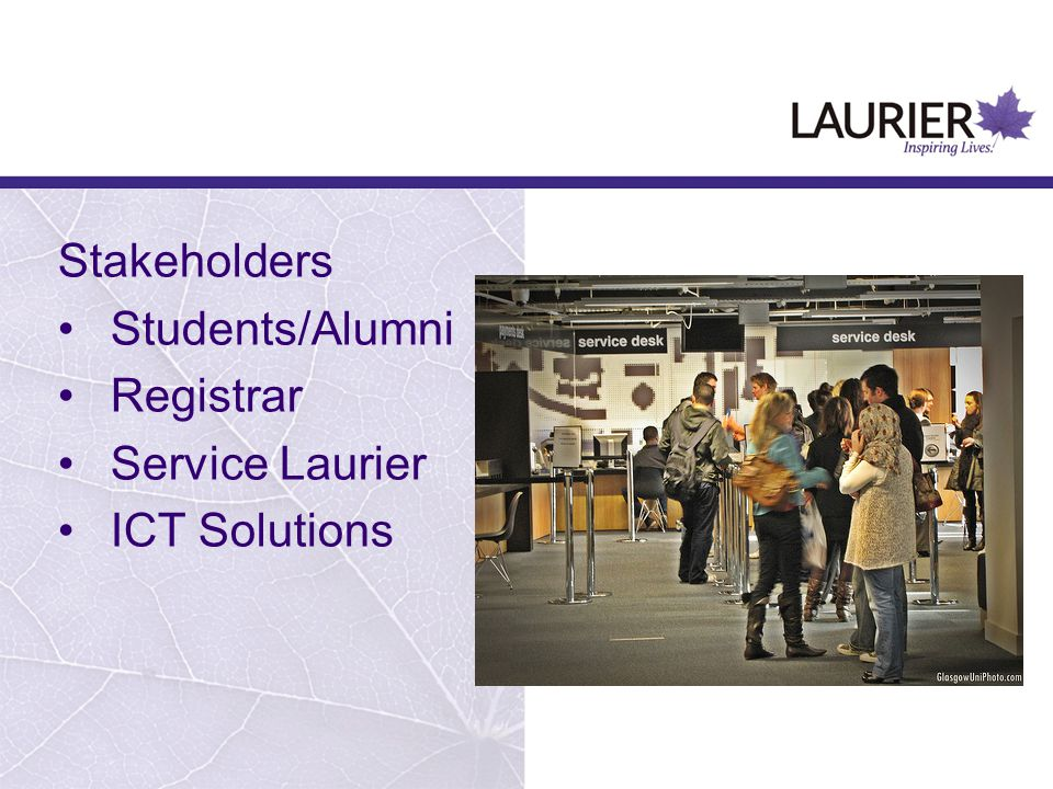Stakeholders Students/Alumni Registrar Service Laurier ICT Solutions