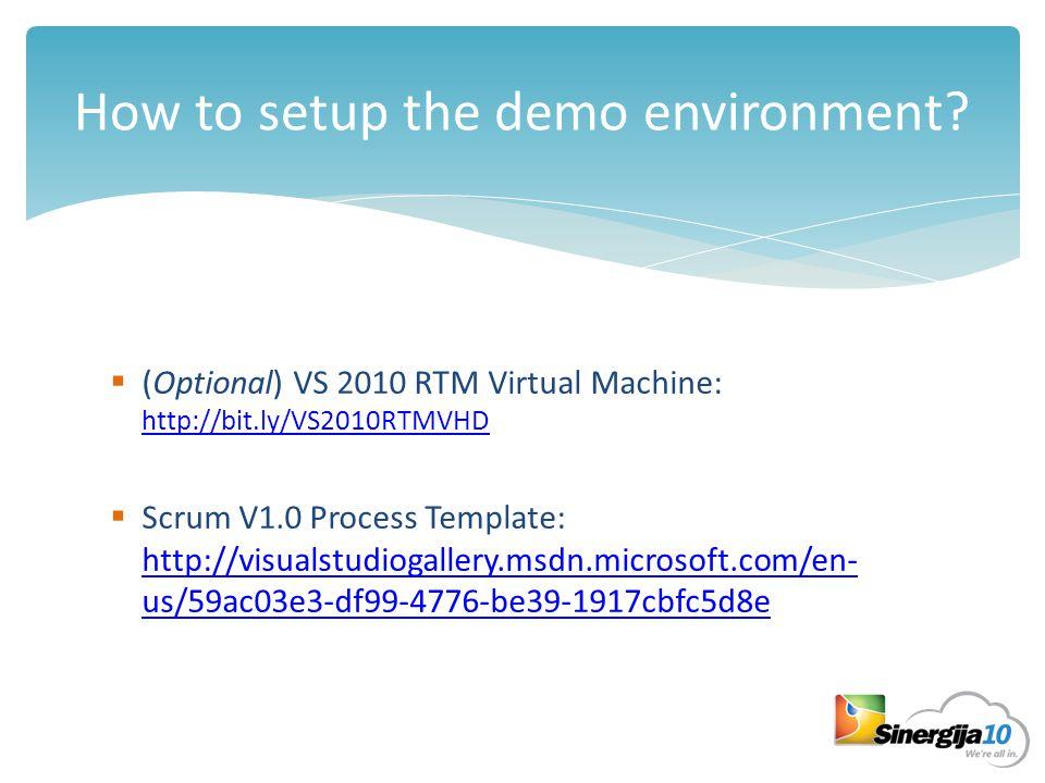 How to setup the demo environment?  (Optional) VS 2010 RTM Virtual Machine: http://bit.ly/VS2010RTMVHD http://bit.ly/VS2010RTMVHD  Scrum V1.0 Proces