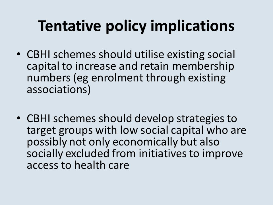 Tentative policy implications CBHI schemes should utilise existing social capital to increase and retain membership numbers (eg enrolment through existing associations) CBHI schemes should develop strategies to target groups with low social capital who are possibly not only economically but also socially excluded from initiatives to improve access to health care