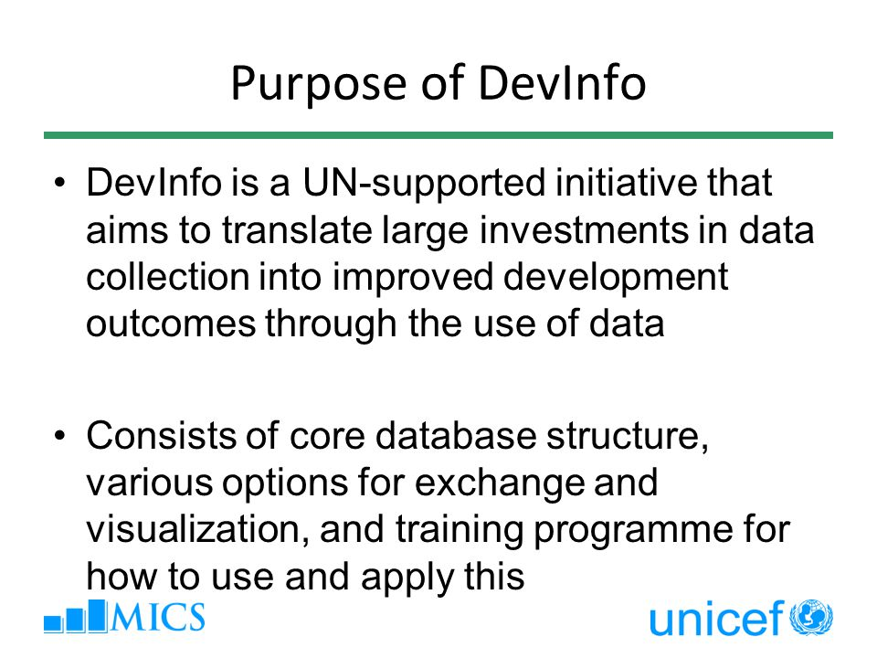 Purpose of DevInfo DevInfo is a UN-supported initiative that aims to translate large investments in data collection into improved development outcomes through the use of data Consists of core database structure, various options for exchange and visualization, and training programme for how to use and apply this