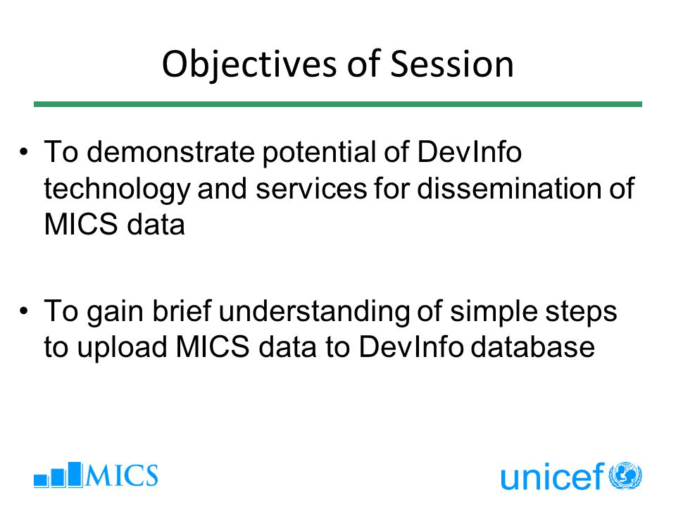 Objectives of Session To demonstrate potential of DevInfo technology and services for dissemination of MICS data To gain brief understanding of simple steps to upload MICS data to DevInfo database