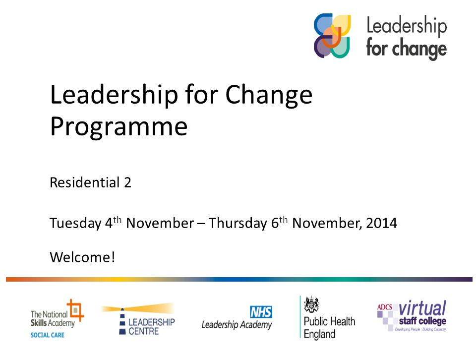 Leadership for Change Programme Residential 2 Tuesday 4 th November – Thursday 6 th November, 2014 Welcome!
