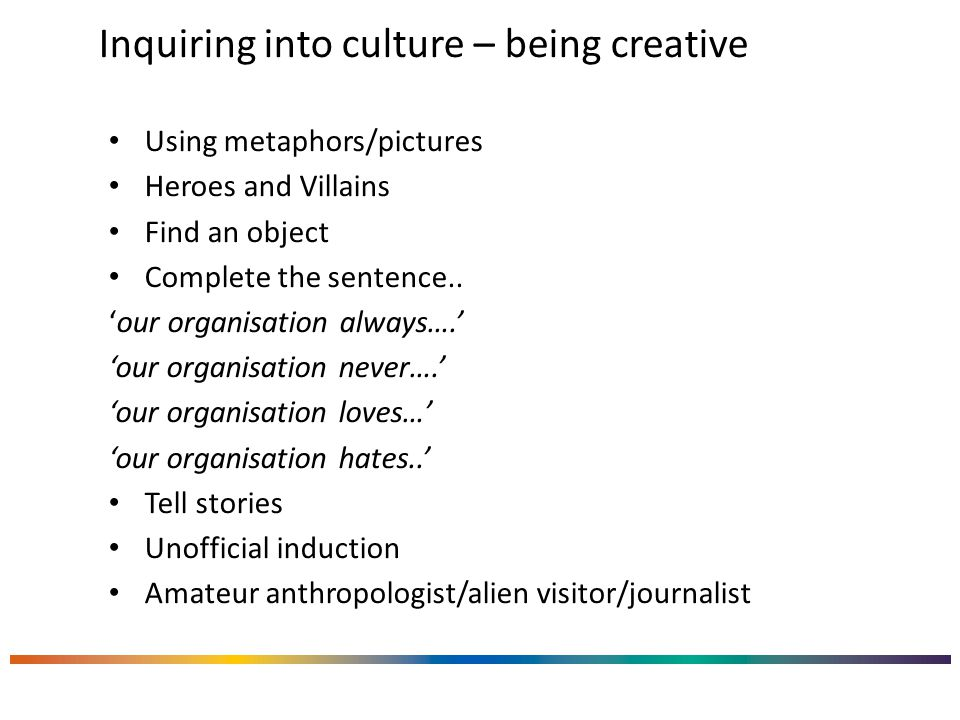 Inquiring into culture – being creative Using metaphors/pictures Heroes and Villains Find an object Complete the sentence.. 'our organisation always….