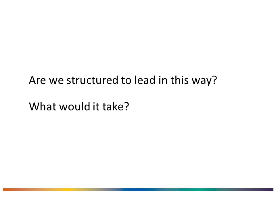 Are we structured to lead in this way? What would it take?