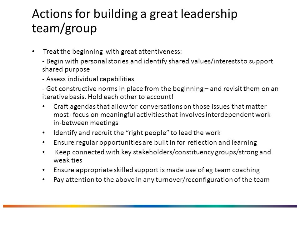 Actions for building a great leadership team/group Treat the beginning with great attentiveness: - Begin with personal stories and identify shared values/interests to support shared purpose - Assess individual capabilities - Get constructive norms in place from the beginning – and revisit them on an iterative basis.