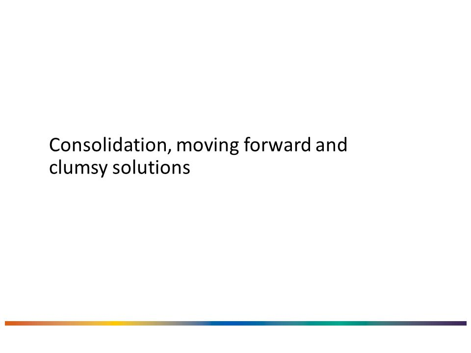 Consolidation, moving forward and clumsy solutions