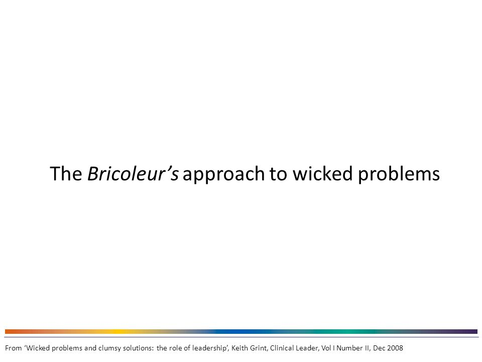 The Bricoleur's approach to wicked problems approach to wicked problems From 'Wicked problems and clumsy solutions: the role of leadership', Keith Grint, Clinical Leader, Vol I Number II, Dec 2008