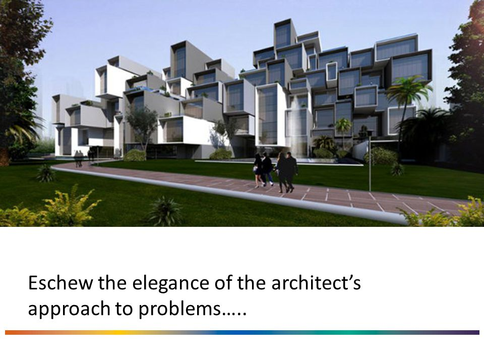 Eschew the elegance of the architect's approach to problems…..