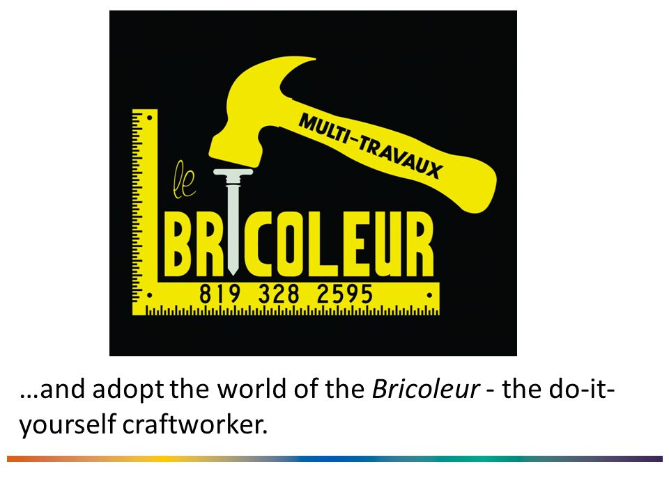 …and adopt the world of the Bricoleur - the do-it- yourself craftworker.