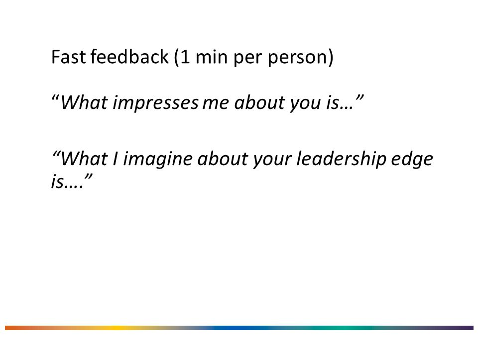 Fast feedback (1 min per person) What impresses me about you is… What I imagine about your leadership edge is….