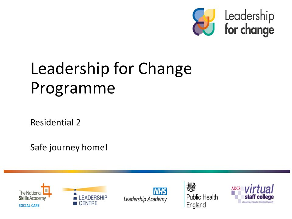 Leadership for Change Programme Residential 2 Safe journey home!