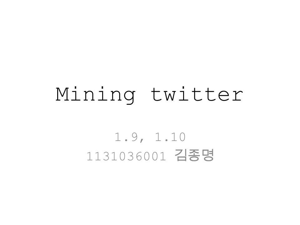 Mining twitter 1.9, 1.10 1131036001 김종명
