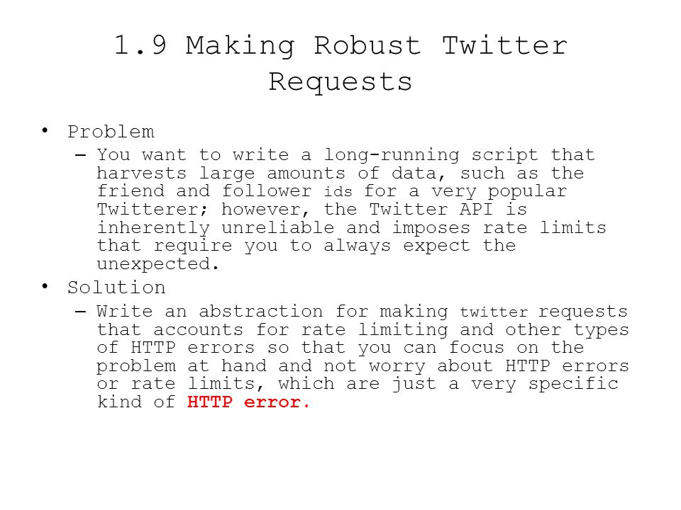 1.9 Making Robust Twitter Requests Problem –You want to write a long-running script that harvests large amounts of data, such as the friend and follow