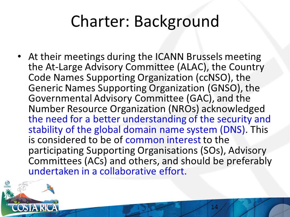 Charter: Background At their meetings during the ICANN Brussels meeting the At-Large Advisory Committee (ALAC), the Country Code Names Supporting Organization (ccNSO), the Generic Names Supporting Organization (GNSO), the Governmental Advisory Committee (GAC), and the Number Resource Organization (NROs) acknowledged the need for a better understanding of the security and stability of the global domain name system (DNS).