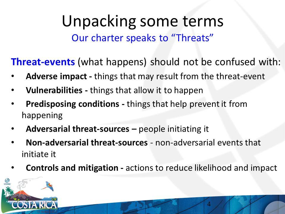 Unpacking some terms Our charter speaks to Threats Threat-events (what happens) should not be confused with: Adverse impact - things that may result from the threat-event Vulnerabilities - things that allow it to happen Predisposing conditions - things that help prevent it from happening Adversarial threat-sources – people initiating it Non-adversarial threat-sources - non-adversarial events that initiate it Controls and mitigation - actions to reduce likelihood and impact 4