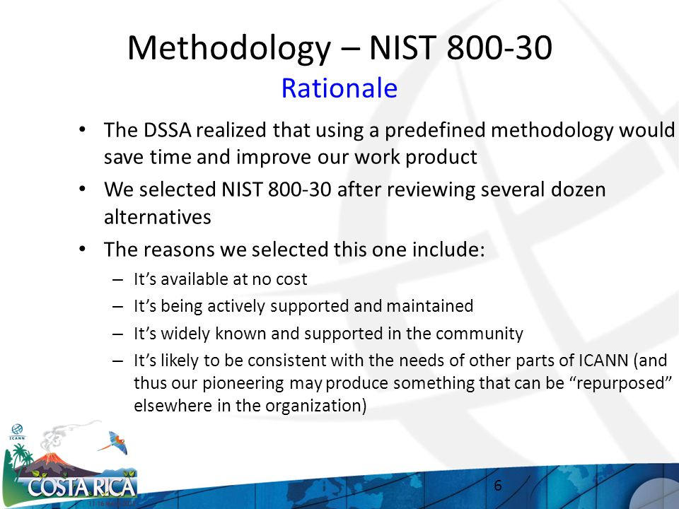 Methodology – NIST 800-30 Rationale The DSSA realized that using a predefined methodology would save time and improve our work product We selected NIST 800-30 after reviewing several dozen alternatives The reasons we selected this one include: – It's available at no cost – It's being actively supported and maintained – It's widely known and supported in the community – It's likely to be consistent with the needs of other parts of ICANN (and thus our pioneering may produce something that can be repurposed elsewhere in the organization) 6