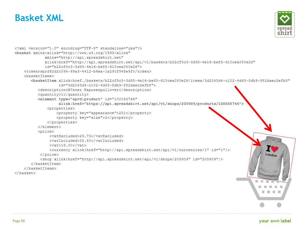 <basket xmlns:xlink= http://www.w3.org/1999/xlink xmlns= http://api.spreadshirt.net xlink:href= http://api.spreadshirt.net/api/v1/baskets/b22cf5c3-3d95-4e16-be85-610cea050e26 id= b22cf5c3-3d95-4e16-be85-610cea050e26 > sprd92d2c094-99a3-4412-b6ea-1a290f948e9f <basketItem xlink:href…/baskets/b22cf5c3-3d95-4e16-be85-610cea050e26/items/3d2045d4-c102-4d63-8db9-882daec2efb8 id= 3d2045d4-c102-4d63-8db9-882daec2efb8 > M?nner Kapuzenpullover 1 <element type= sprd:product id= 100045766 xlink:href= https://api.spreadshirt.net/api/v1/shops/205909/products/100045766 > 251 2 29.75 35.40 19.00 Basket XML Page 50 your own label