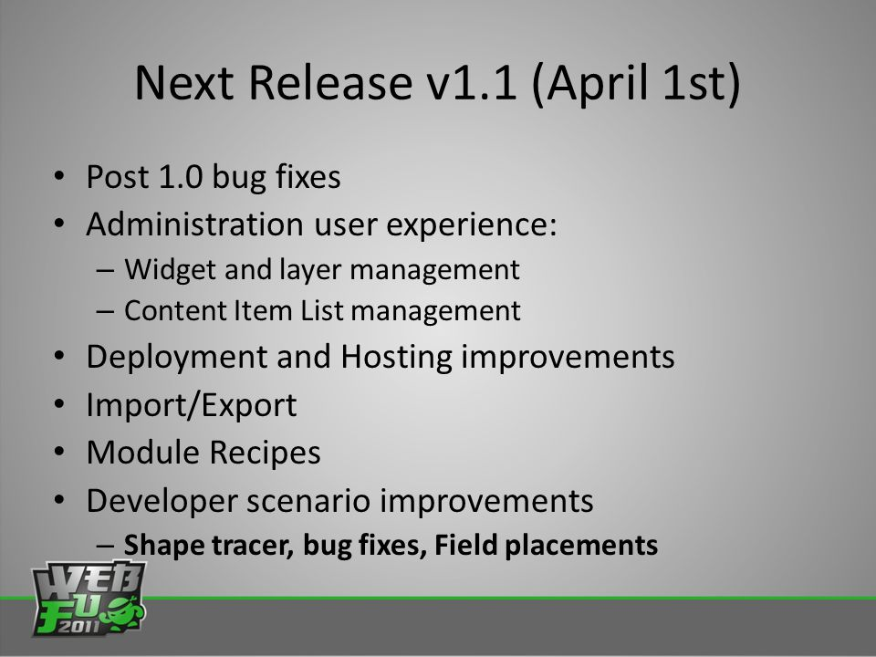 Next Release v1.1 (April 1st) Post 1.0 bug fixes Administration user experience: – Widget and layer management – Content Item List management Deployment and Hosting improvements Import/Export Module Recipes Developer scenario improvements – Shape tracer, bug fixes, Field placements
