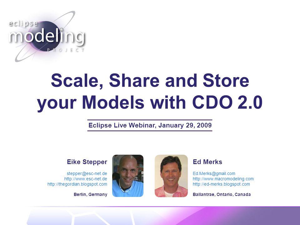 Scale, Share and Store your Models with CDO 2.0 Eclipse Live Webinar, January 29, 2009 Eike Stepper stepper@esc-net.de http://www.esc-net.de http://thegordian.blogspot.com Berlin, Germany Ed Merks Ed.Merks@gmail.com http://www.macromodeling.com http://ed-merks.blogspot.com Ballantrae, Ontario, Canada