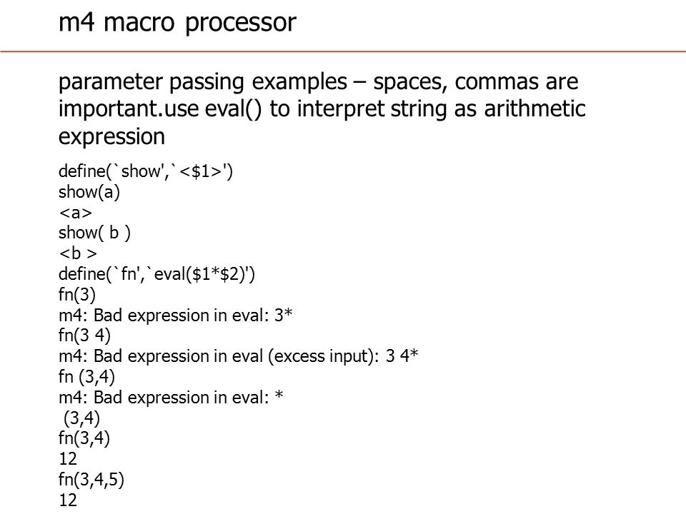 m4 macro processor parameter passing examples – spaces, commas are important.use eval() to interpret string as arithmetic expression define(`show ,` ) show(a) show( b ) define(`fn ,`eval($1*$2) ) fn(3) m4: Bad expression in eval: 3* fn(3 4) m4: Bad expression in eval (excess input): 3 4* fn (3,4) m4: Bad expression in eval: * (3,4) fn(3,4) 12 fn(3,4,5) 12