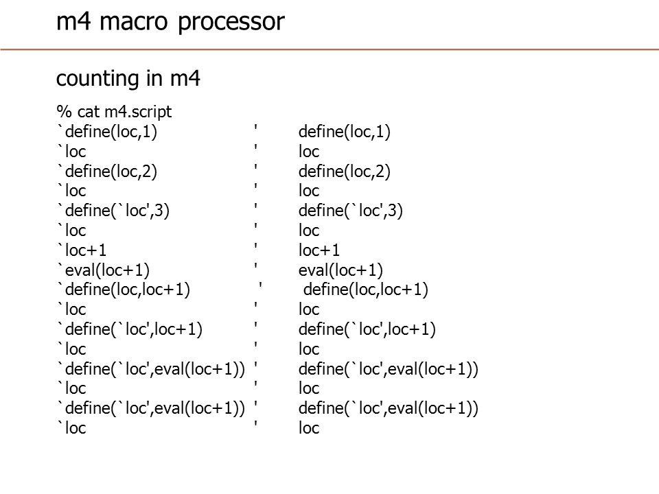 m4 macro processor counting in m4 % cat m4.script `define(loc,1) define(loc,1) `loc loc `define(loc,2) define(loc,2) `loc loc `define(`loc ,3) define(`loc ,3) `loc loc `loc+1 loc+1 `eval(loc+1) eval(loc+1) `define(loc,loc+1) define(loc,loc+1) `loc loc `define(`loc ,loc+1) define(`loc ,loc+1) `loc loc `define(`loc ,eval(loc+1)) define(`loc ,eval(loc+1)) `loc loc `define(`loc ,eval(loc+1)) define(`loc ,eval(loc+1)) `loc loc