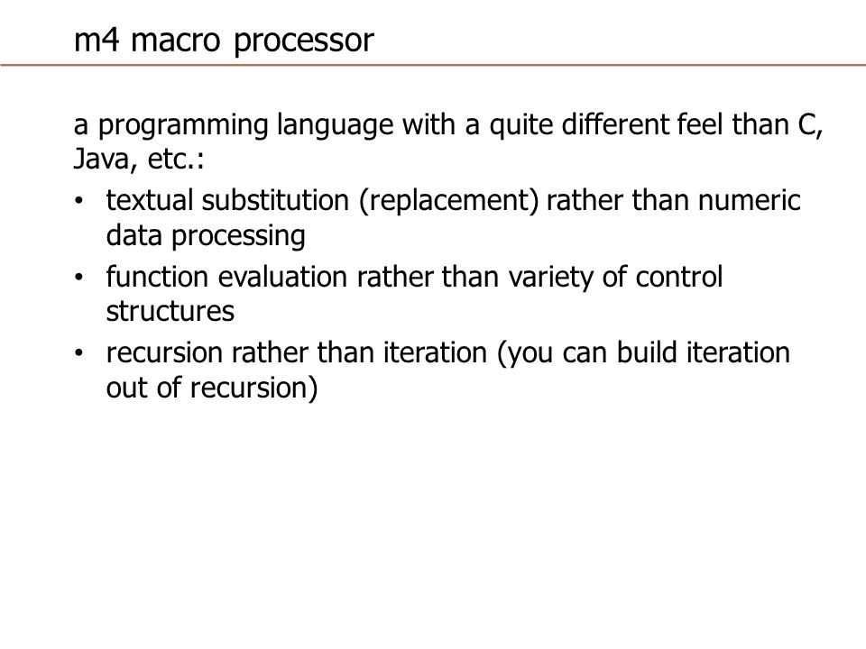 m4 macro processor a programming language with a quite different feel than C, Java, etc.: textual substitution (replacement) rather than numeric data processing function evaluation rather than variety of control structures recursion rather than iteration (you can build iteration out of recursion)