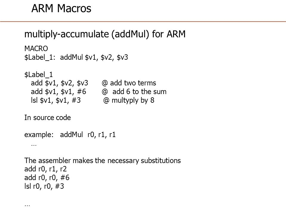 ARM Macros multiply-accumulate (addMul) for ARM MACRO $Label_1: addMul $v1, $v2, $v3 $Label_1 add $v1, $v2, $v3 @ add two terms add $v1, $v1, #6 @ add 6 to the sum lsl $v1, $v1, #3 @ multyply by 8 In source code example: addMul r0, r1, r1 … The assembler makes the necessary substitutions add r0, r1, r2 add r0, r0, #6 lsl r0, r0, #3 …