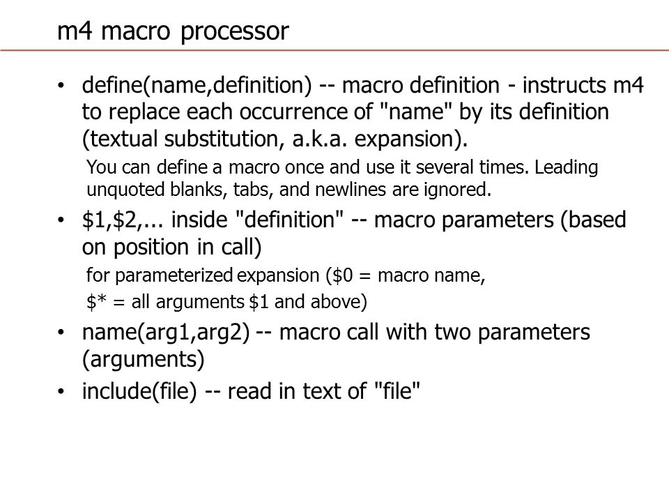 m4 macro processor `text -- delay expansion of text but strip quotes (note open quote and close quote difference) changequote(^,!) -- change quote characters to other characters eval(expression) -- evaluate an arithmetic expression incr(arg) / decr(arg) -- returns the value incremented or decremented [ shortcuts for eval(arg+1), eval(arg-1) ] ifdef(arg1,arg2,arg3) -- if the first parameter is defined, return the second, otherwise return the third ifelse(arg1,arg2,arg3,arg4) -- if the first parameter is the same string as the second, return the third parameter, otherwise return the fourth (with a provision for nested ifelse evaluation using parameters 4,5,6, and 7)