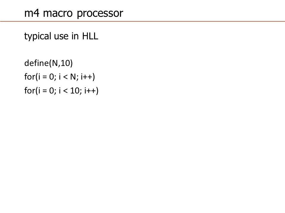 m4 macro processor typical use in HLL define(N,10) for(i = 0; i < N; i++) for(i = 0; i < 10; i++)
