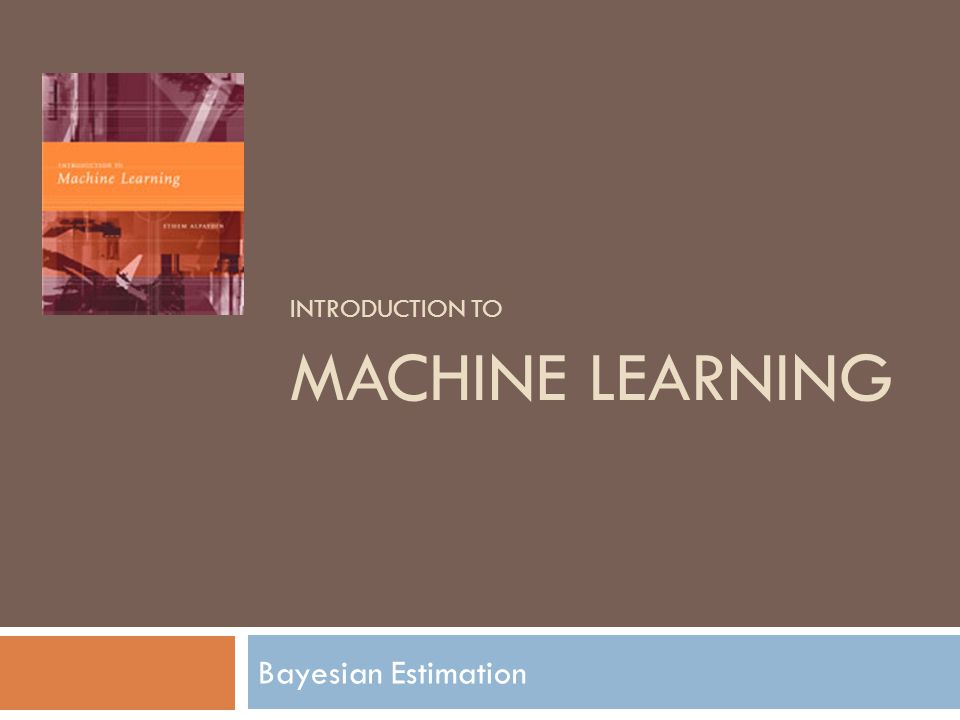 Based on E Alpaydın 2004 Introduction to Machine Learning © The MIT Press (V1.1) 2  Estimating parameters of a model from the data  Regression  Classification  Have some prior knowledge on possible parameter range  Before looking at the data  Distribution of the parameter