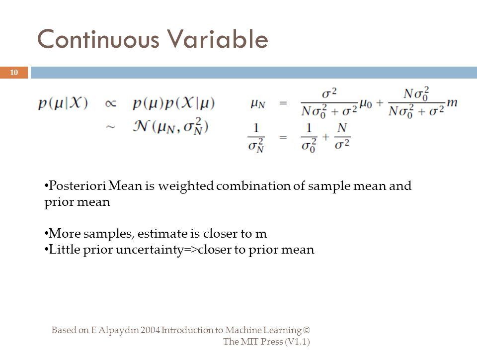 Continuous Variable Based on E Alpaydın 2004 Introduction to Machine Learning © The MIT Press (V1.1) 10 Posteriori Mean is weighted combination of sample mean and prior mean More samples, estimate is closer to m Little prior uncertainty=>closer to prior mean