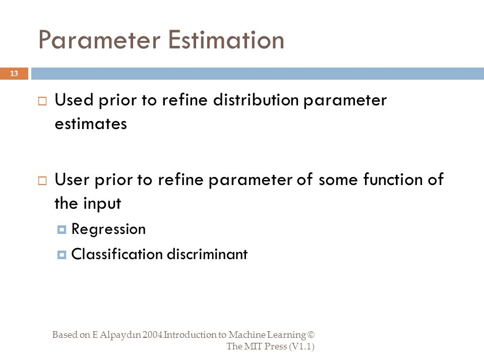 Parameter Estimation Based on E Alpaydın 2004 Introduction to Machine Learning © The MIT Press (V1.1) 13  Used prior to refine distribution parameter estimates  User prior to refine parameter of some function of the input  Regression  Classification discriminant