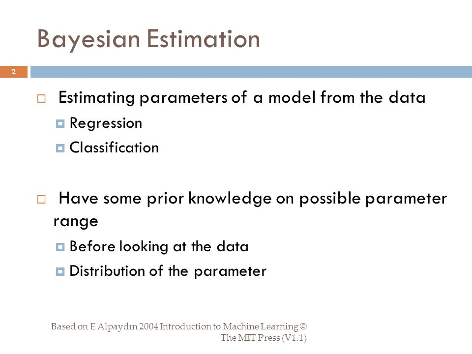 Parameter Estimation Based on E Alpaydın 2004 Introduction to Machine Learning © The MIT Press (V1.1) 13  Used prior to refine distribution parameter estimates  User prior to refine parameter of some function of the input  Regression  Classification discriminant