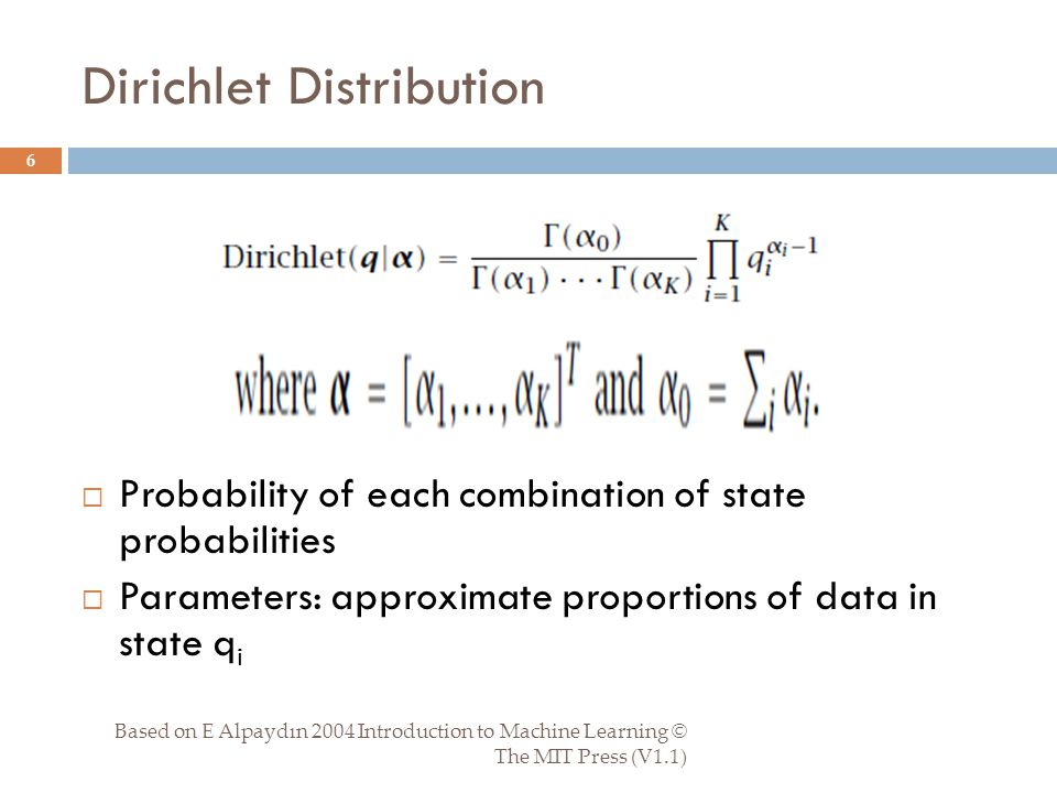 Dirichlet Distribution Based on E Alpaydın 2004 Introduction to Machine Learning © The MIT Press (V1.1) 6  Probability of each combination of state probabilities  Parameters: approximate proportions of data in state q i