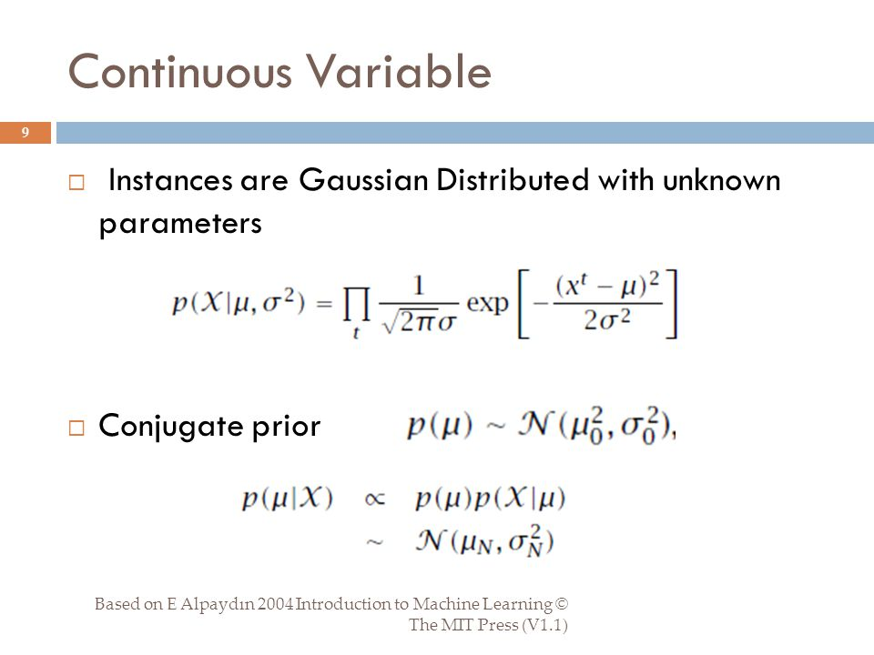 Continuous Variable Based on E Alpaydın 2004 Introduction to Machine Learning © The MIT Press (V1.1) 9  Instances are Gaussian Distributed with unknown parameters  Conjugate prior