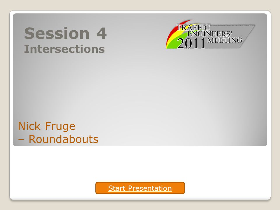 Session 4 Intersections Nick Fruge – Roundabouts Start Presentation