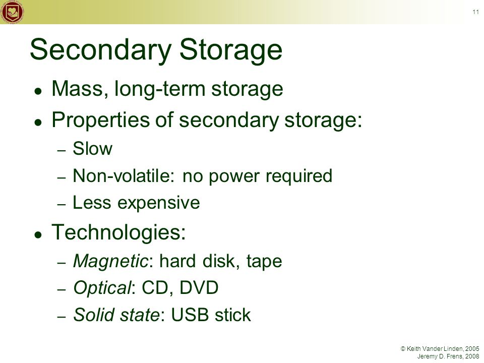 © Keith Vander Linden, 2005 Jeremy D. Frens, 2008 11 Secondary Storage ● Mass, long-term storage ● Properties of secondary storage: – Slow – Non-volat