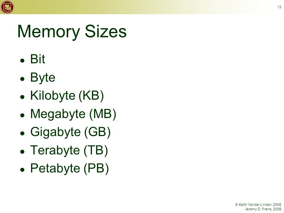 © Keith Vander Linden, 2005 Jeremy D. Frens, 2008 13 Memory Sizes ● Bit ● Byte ● Kilobyte (KB) ● Megabyte (MB) ● Gigabyte (GB) ● Terabyte (TB) ● Petab