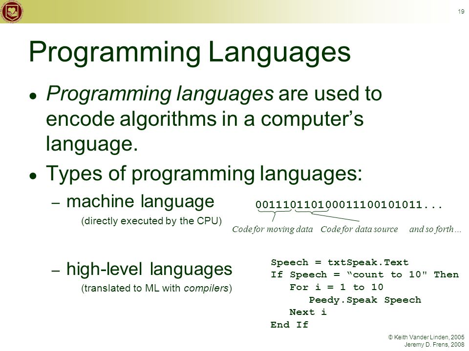 © Keith Vander Linden, 2005 Jeremy D. Frens, 2008 19 Programming Languages ● Programming languages are used to encode algorithms in a computer's langu