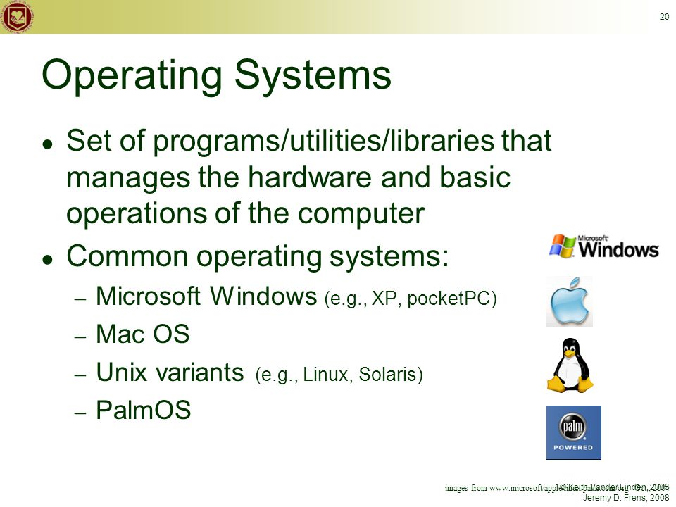 © Keith Vander Linden, 2005 Jeremy D. Frens, 2008 20 Operating Systems ● Set of programs/utilities/libraries that manages the hardware and basic opera